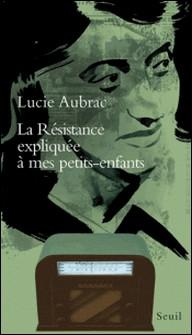La Résistance expliquée à mes petits-enfants-Lucie Aubrac