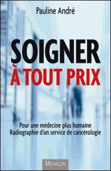 Soigner à tout prix - Pour une médecine plus humaine, radiographie d'un service de cancérologie-Pauline André