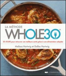 La méthode whole 30 - 30 JOURS pour retrouver une meilleure santé grâce à une alimentation adaptée-Dallas Hartwig , Melissa Hartwig