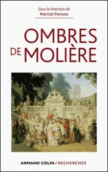 Ombres de Molière - Naissance d'un mythe littéraire travers ses avatars du XVIIe siècle à nos jours-Martial Poirson