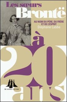 Les soeurs Brontë à 20 ans - Au nom du père, du frère et de l'esprit-Stéphane Labbe