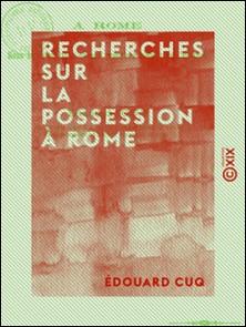 Recherches sur la possession à Rome - Sous la République et aux premiers siècles de l'Empire-Édouard Cuq