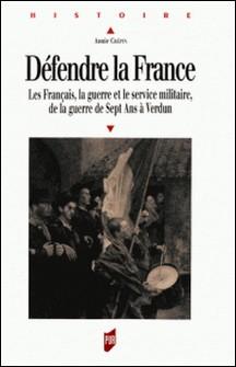 Défendre la France - Les Français, le guerre et le service militaire, de la guerre de Sept Ans à Verdun-Annie Saliget