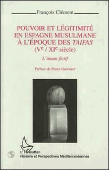 Pouvoir et légitimité en Espagne musulmane à l'époque des taifas, Ve-XIe siècle - L'imam fictif-François Clément