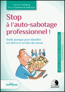 Stop à l'auto-sabotage professionnel ! - Guide pratique pour identifier ses drivers et en faire des atouts-Catherine Leclercq , Xavier Cornette de Saint Cyr