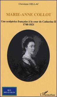 Marie-Anne Collot - Une sculptrice française à la cour de Catherine II, 1748-1821-Christiane Dellac