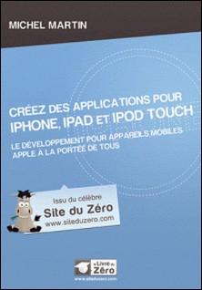 Créez des applications pour iPhone, iPad et iPod Touch - Le développement pour le système d'exploitation d'Apple à la portée de tous-Michel Martin