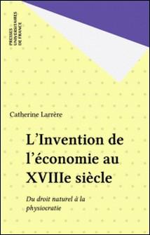 L'invention de l'économie au XVIIIe siècle - Du droit naturel à la physiocratie-Catherine Larrère