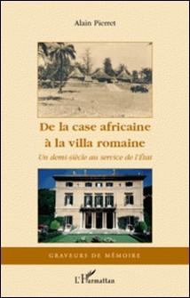 De la case africaine à la villa romaine - Un demi-siècle au service de l'Etat-Alain Pierret
