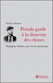 Prends garde à la douceur des choses - Paul-Jean Toulet, une vie en morceaux-Frédéric Martinez