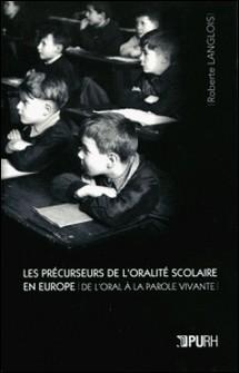 Les Précurseurs de l'oralité scolaire en Europe - De l'oral à la parole vivante-Roberte Langlois