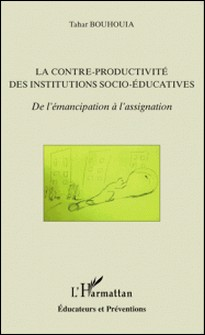 La contre-productivité des institutions socio-éducatives - De l'émancipation à l'assignation-Tahar Bouhouia