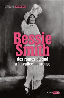 Bessie Smith - Des routes du sud à la vallée heureuse-Stéphane Koechlin