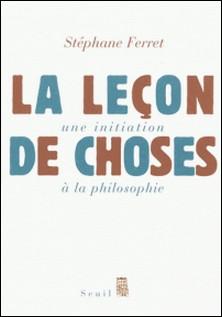 La leçon de choses - Une initiation à la philosophie-Stéphane Ferret