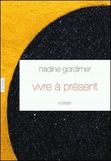 Vivre à présent - roman - traduit de l'anglais (Afrique du Sud) par David Fauquemberg-Nadine Gordimer