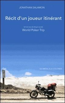 Récit d'un joueur itinérant - Le livre issu du blog à succès World Poker Trip - Du Brésil à la Colombie-Jonathan Salamon