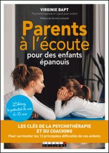 Parents à l'écoute pour des enfants épanouis - Les clés de la psychothérapie et du coaching pour surmonter les 13 principales difficultés de vos enfants-Virginie Bapt