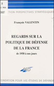 Regards sur la politique de défense de la France de 1958 à nos jours-François Valentin
