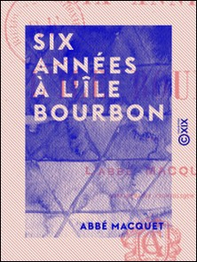 Six Années à l'île Bourbon-Abbé Macquet
