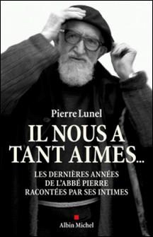 Il nous a tant aimés... - Les dernières années de l'abbé Pierre racontées par ses intimes-Pierre Lunel , Pierre Lunel , Laurent Desmard