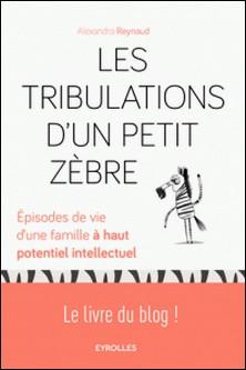 Les Tribulations d'un Petit Zèbre - Episodes de vie d'une famille à haut potentiel intellectuel-Alexandra Reynaud