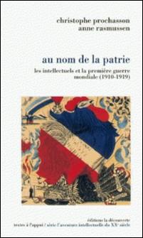 Au nom de la patrie - Les intellectuels et la première guerre mondiale (1910-1919)-Christophe Prochasson , Anne Rasmussen