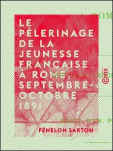 Le Pèlerinage de la jeunesse française à Rome, septembre-octobre 1891 - Récit d'un pèlerin-Fénelon Sarton