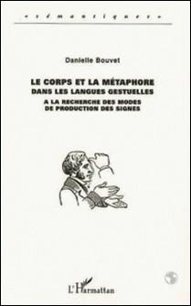 LE CORPS ET LA METAPHORE DANS LES LANGUES GESTUELLES. A la recherche des modes de production des signes-Danielle Bouvet