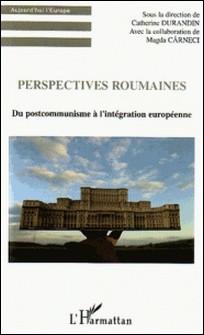 Perspectives roumaines - Du postcommunisme à l'intégration européenne-Catherine Durandin