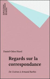 Regards sur la correspondance (de Cicéron à Armand Barbès)-Daniel-Odon Hurel , Collectif