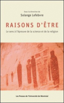Raisons d'être. Le sens à l'épreuve de la science et de la religion-Lefebvre, Solange (dir.)