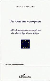 Un dessein européen - L'idée de construction européenne du Moyen Age à l'Acte unique-Christian Grégoire