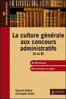 La culture générale aux concours administratifs (A et B) - Méthodologie et dissertations corrigées-Christophe Giolito , Édouard Geffray