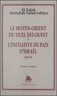 Le Moyen-Orient du duel Est-Ouest à l'initiative de paix d'Israël : 1950-1993, théorie et stratégie-El Faleh Abdallah Salah'eddyn