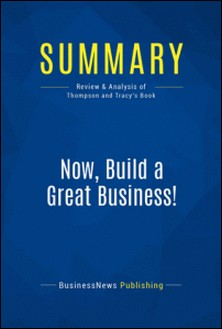 Summary: Now, Build a Great Business! - Review and Analysis of Thompson and Tracy's Book-BusinessNews Publishing