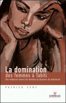 La domination des femmes à Tahiti - Des violences envers les femmes au discours du matriarcat-Patrick Cerf