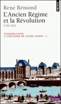 INTRODUCTION A L'HISTOIRE DE NOTRE TEMPS. - Tome 1, L'Ancien Régime et la Révolution, 1750-1815-René Rémond
