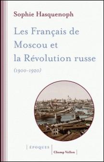 Les Français de Moscou et la révolution russe (1900-1920) - L'histoire d'une colonie étrangère à travers les sources religieuses-Sophie Hasquenoph