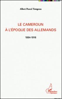 Le Cameroun à l'époque des Allemands (1884-1916)-Albert Pascal Temgoua
