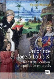 Un prince face à Louis XI - Jean II de Bourbon, une politique en procès-Olivier Mattéoni
