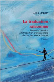La traduction raisonnée, 3e édition - Manuel d'initiation à la traduction professionnelle de l'anglais vers le français-Jean Delisle , Marco A. Fiola