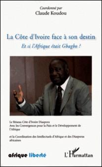 La Côte d'Ivoire face a son destin - Et si l'Afrique était Gbagbo-Claude Koudou