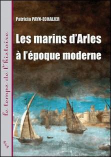 Les marins d'Arles à l'époque moderne - XVIe-XVIIIe siècle-Patricia Payn-Echalier