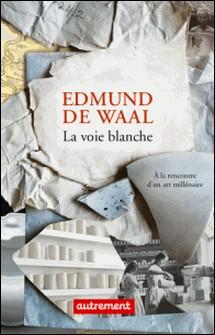 La voie blanche - A la rencontre d'un art millénaire-Edmund De Waal