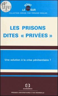 Les prisons dites «privées» : une solution à la crise pénitentiaire ? - Actes du Colloque organisé à Aix-en-Provence, les 23 et 24 janvier 1987-Université Paul Cézanne , Institut de sciences pénales e