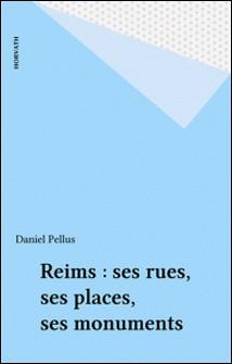 Reims : ses rues, ses places, ses monuments-Daniel Pellus