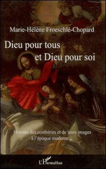 Dieu pour tous et Dieu pour soi - Histoire des confréries et de leurs images à l'époque moderne-Marie-Hélène Froeschlé-Chopard