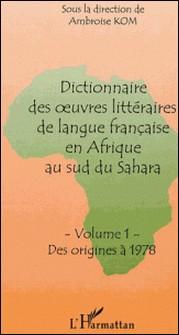 DICTIONNAIRE DES OEUVRES LITTERAIRES DE LANGUE FRANCAISE EN AFRIQUE AU SUD DU SAHARA: VOLUME 1: DES ORIGINES A 1978-Ambroise Kom