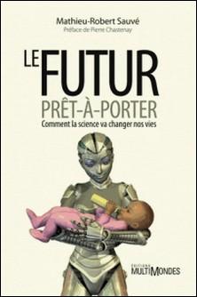 Le futur prêt-à-porter - Comment la science va changer nos vies-Mathieu-Robert Sauvé
