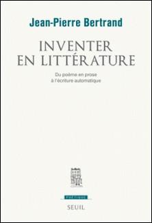 Inventer en littérature - Du poème en prose à l'écriture automatique-Jean-Pierre Bertrand
